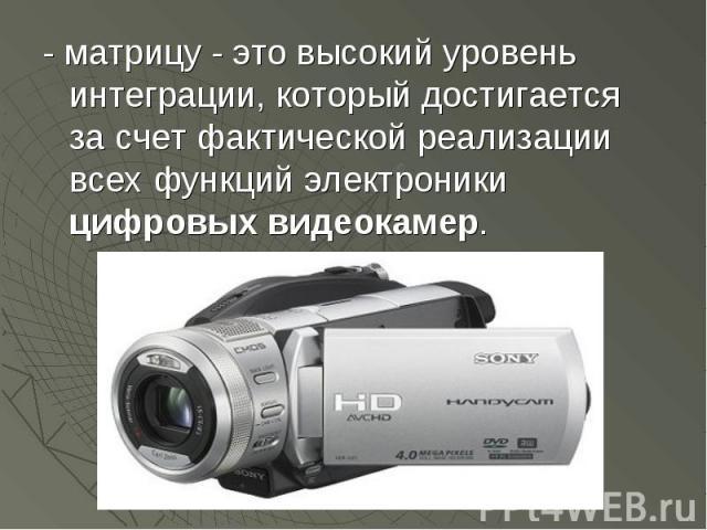 - матрицу - это высокий уровень интеграции, который достигается за счет фактической реализации всех функций электроники цифровых видеокамер. - матрицу - это высокий уровень интеграции, который достигается за счет фактической реализации всех функций …