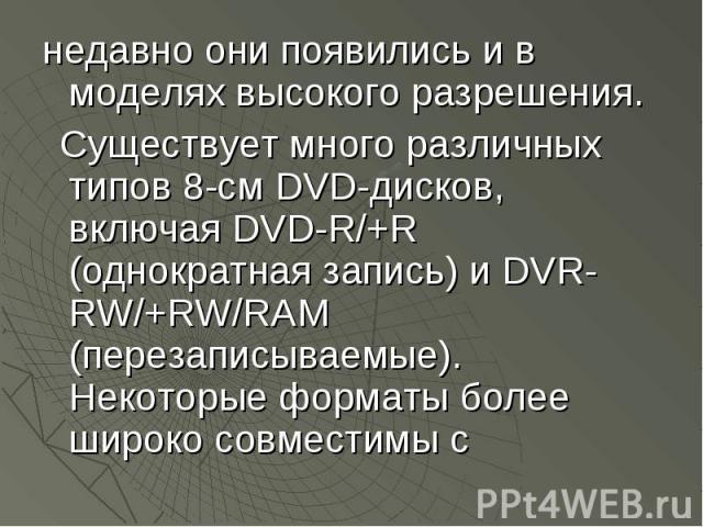 недавно они появились и в моделях высокого разрешения. недавно они появились и в моделях высокого разрешения. Существует много различных типов 8-см DVD-дисков, включая DVD-R/+R (однократная запись) и DVR-RW/+RW/RAM (перезаписываемые). Некоторые форм…