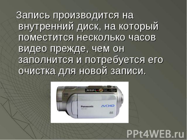 Запись производится на внутренний диск, на который поместится несколько часов видео прежде, чем он заполнится и потребуется его очистка для новой записи. Запись производится на внутренний диск, на который поместится несколько часов видео прежде, чем…