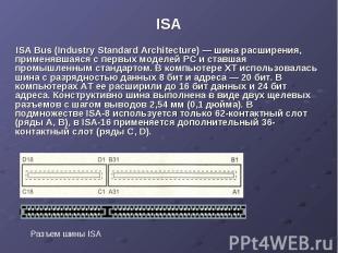ISA ISA Bus (Industry Standard Architecture) — шина расширения, применявшаяся с
