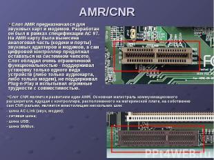 AMR/CNR Слот AMR предназначался для звуковых карт и модемов. Разработан он был в