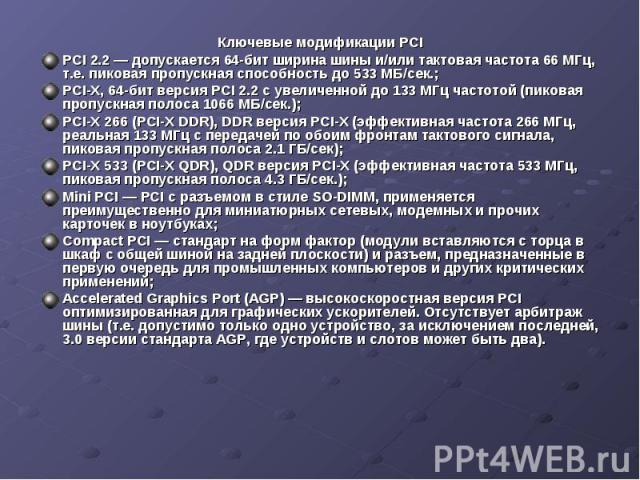 Ключевые модификации PCI Ключевые модификации PCI PCI 2.2 — допускается 64-бит ширина шины и/или тактовая частота 66 МГц, т.е. пиковая пропускная способность до 533 МБ/сек.; PCI-X, 64-бит версия PCI 2.2 с увеличенной до 133 МГц частотой (пиковая про…