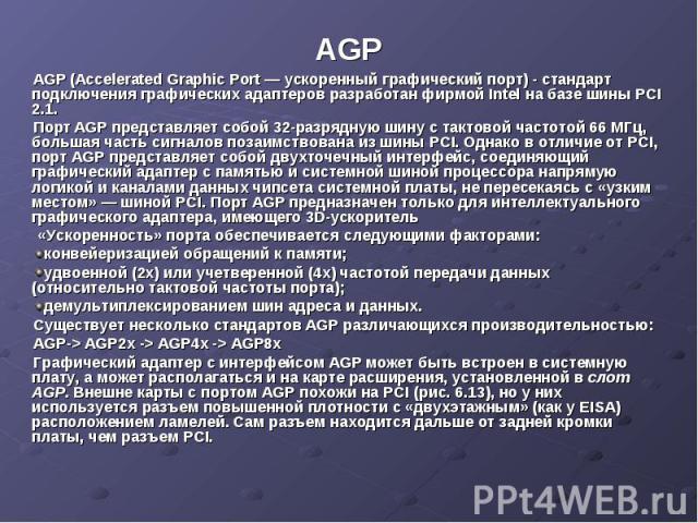 AGP AGP (Accelerated Graphic Port — ускоренный графический порт) - стандарт подключения графических адаптеров разработан фирмой Intel на базе шины PCI 2.1. Порт AGP представляет собой 32-разрядную шину с тактовой частотой 66 МГц, большая часть сигна…