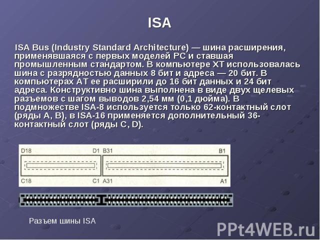 ISA ISA Bus (Industry Standard Architecture) — шина расширения, применявшаяся с первых моделей PC и ставшая промышленным стандартом. В компьютере XT использовалась шина с разрядностью данных 8 бит и адреса — 20 бит. В компьютерах AT ее расширили до …