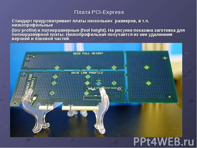 Плата PCI-Express Стандарт предусматривает платы нескольких размеров, в т.ч. низкопрофильные (low profile) и полноразмерные (fool height). На рисунке показана заготовка для полноразмерной платы. Низкопрофильная получается из нее удалением верхней и …