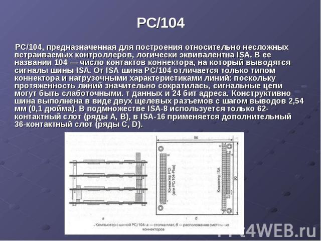 PC/104 РС/104, предназначенная для построения относительно несложных встраиваемых контроллеров, логически эквивалентна ISA. В ее названии 104 — число контактов коннектора, на который выводятся сигналы шины ISA. От ISA шина РС/104 отличается только т…