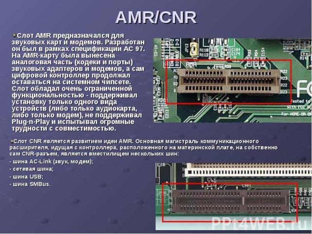 AMR/CNR Слот AMR предназначался для звуковых карт и модемов. Разработан он был в рамках спецификации AC 97. На AMR-карту была вынесена аналоговая часть (кодеки и порты) звуковых адаптеров и модемов, а сам цифровой контроллер продолжал оставаться на …