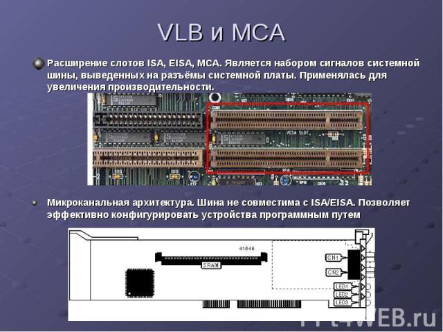VLB и MCA Расширение слотов ISA, EISA, MCA. Является набором сигналов системной шины, выведенных на разъёмы системной платы. Применялась для увеличения производительности.