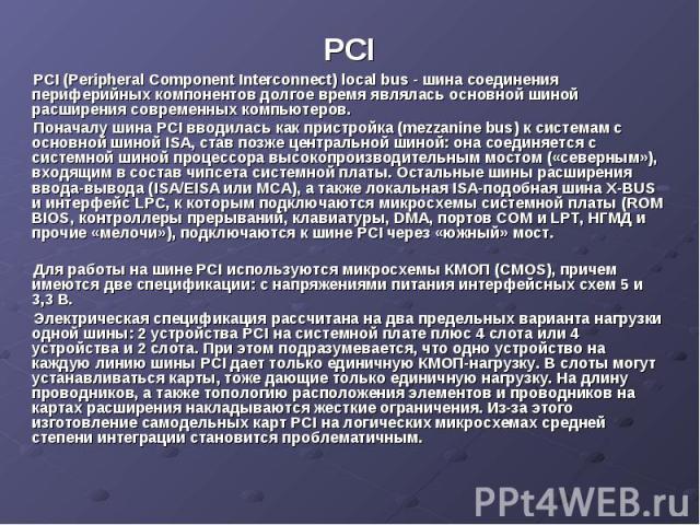 PCI PCI (Peripheral Component Interconnect) local bus - шина соединения периферийных компонентов долгое время являлась основной шиной расширения современных компьютеров. Поначалу шина PCI вводилась как пристройка (mezzanine bus) к системам с основно…