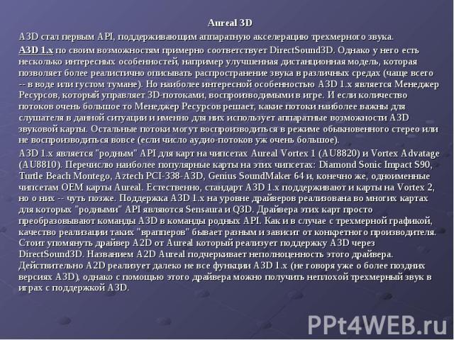 Aureal 3D Aureal 3D A3D стал первым API, поддерживающим аппаратную акселерацию трехмерного звука. A3D 1.х по своим возможностям примерно соответствует DirectSound3D. Однако у него есть несколько интересных особенностей, например улучшенная дистанцио…
