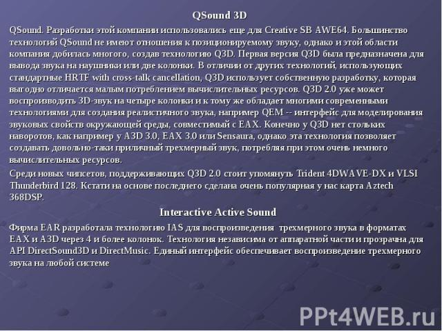 QSound 3D QSound 3D QSound. Разработки этой компании использовались еще для Creative SB AWE64. Большинство технологий QSound не имеют отношения к позиционируемому звуку, однако и этой области компания добилась многого, создав технологию Q3D. Первая …