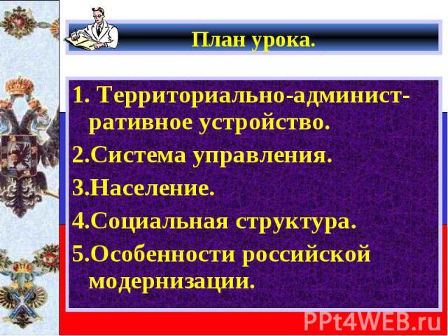 План урока. 1. Территориально-админист-ративное устройство. 2.Система управления. 3.Население. 4.Социальная структура. 5.Особенности российской модернизации.