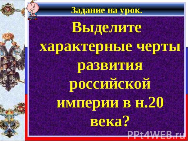 Задание на урок. Выделите характерные черты развития российской империи в н.20 века?