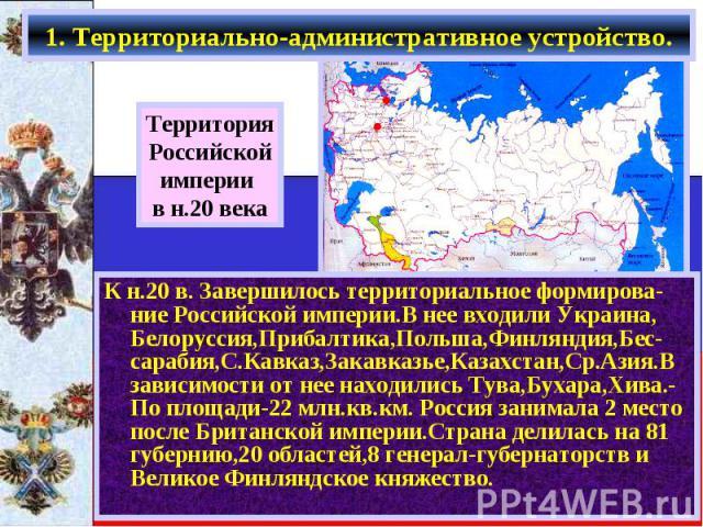 1. Территориально-административное устройство. К н.20 в. Завершилось территориальное формирова-ние Российской империи.В нее входили Украина, Белоруссия,Прибалтика,Польша,Финляндия,Бес-сарабия,С.Кавказ,Закавказье,Казахстан,Ср.Азия.В зависимости от не…