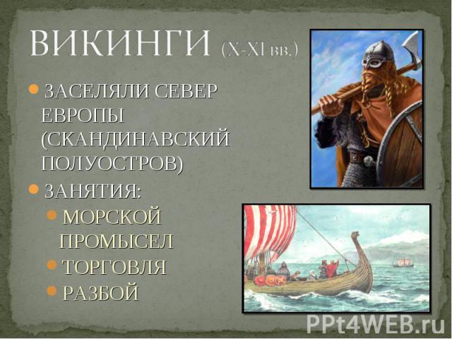 ЗАСЕЛЯЛИ СЕВЕР ЕВРОПЫ (СКАНДИНАВСКИЙ ПОЛУОСТРОВ) ЗАСЕЛЯЛИ СЕВЕР ЕВРОПЫ (СКАНДИНАВСКИЙ ПОЛУОСТРОВ) ЗАНЯТИЯ: МОРСКОЙ ПРОМЫСЕЛ ТОРГОВЛЯ РАЗБОЙ