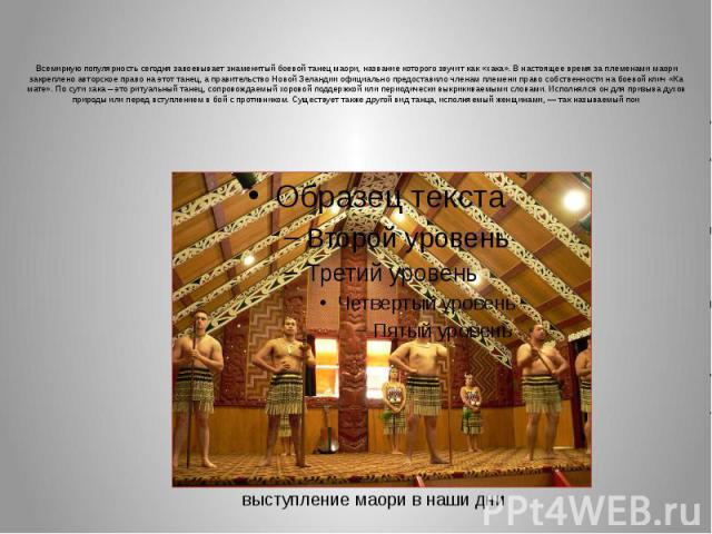 Всемирную популярность сегодня завоевывает знаменитый боевой танец маори, название которого звучит как «хака». В настоящее время за племенами маори закреплено авторское право на этот танец, а правительство Новой Зеландии официально предоставило член…