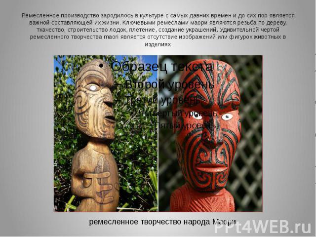 Ремесленное производство зародилось в культуре с самых давних времен и до сих пор является важной составляющей их жизни. Ключевыми ремеслами маори являются резьба по дереву, ткачество, строительство лодок, плетение, создание украшений. Удивительной …