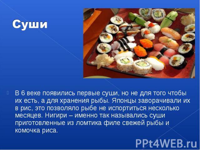 В 6 веке появились первые суши, но не для того чтобы их есть, а для хранения рыбы. Японцы заворачивали их в рис, это позволяло рыбе не испортиться несколько месяцев. Нигири – именно так назывались суши приготовленные из ломтика филе свежей рыбы и ко…