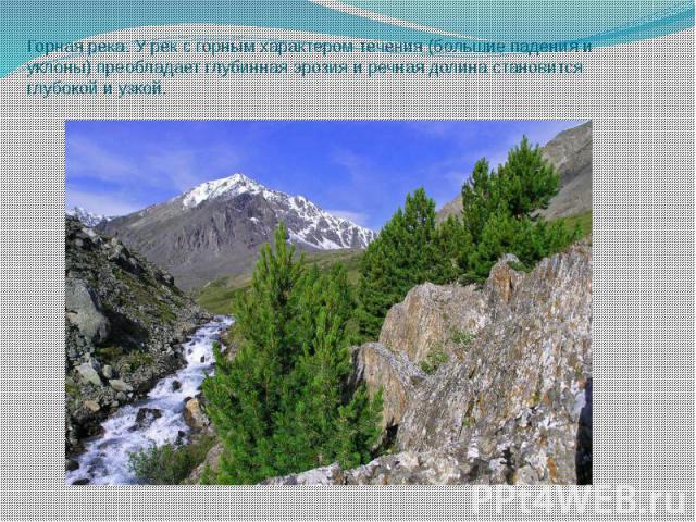 Горная река. У рек с горным характером течения (большие падения и уклоны) преобладает глубинная эрозия и речная долина становится глубокой и узкой.