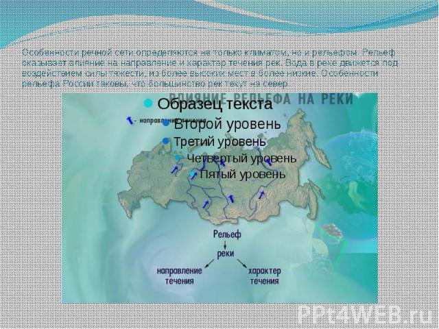 Особенности речной сети определяются не только климатом, но и рельефом. Рельеф оказывает влияние на направление и характер течения рек. Вода в реке движется под воздействием силы тяжести, из более высоких мест в более низкие. Особенности рельефа Рос…