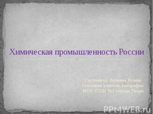 Химическая промышленность России Составила: Беляева Нонна Олеговна учитель геогр