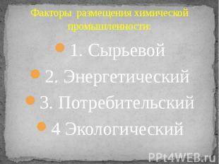 Факторы размещения химической промышленности: 1. Сырьевой 2. Энергетический 3. П