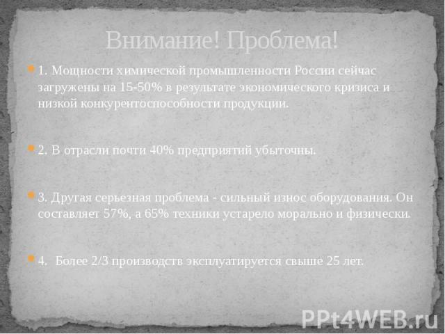 Внимание! Проблема! 1. Мощности химической промышленности России сейчас загружены на 15-50% в результате экономического кризиса и низкой конкурентоспособности продукции. 2. В отрасли почти 40% предприятий убыточны. 3. Другая серьезная проблема - сил…