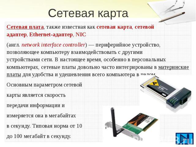 Сетевая карта Сетевая плата, также известная каксетевая карта, сетевой адаптер,Ethernet-адаптер,NIC (англ.network interface controller) — периферийное устройство, позволяющеекомпьютерувзаимодействовать с другими у…