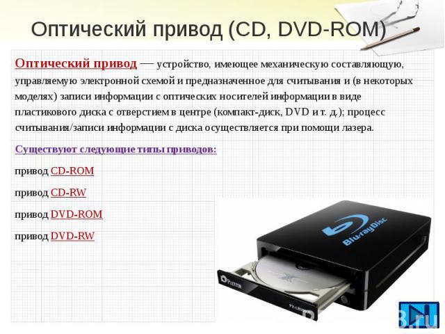 Оптический привод (CD, DVD-ROM) Оптический привод— устройство, имеющее механическую составляющую, управляемую электронной схемой и предназначенное для считывания и (в некоторых моделях) записи информации соптическихносителей информ…