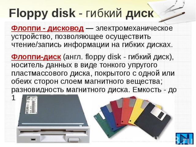 Floppydisk- гибкийдиск Флоппи - дисковод — электромеханическое устройство, позволяющее осуществить чтение/запись информации на гибких дисках. Флоппи-диск(англ. floppy disk - гибкий диск), носитель данных в виде тонкого упруго…