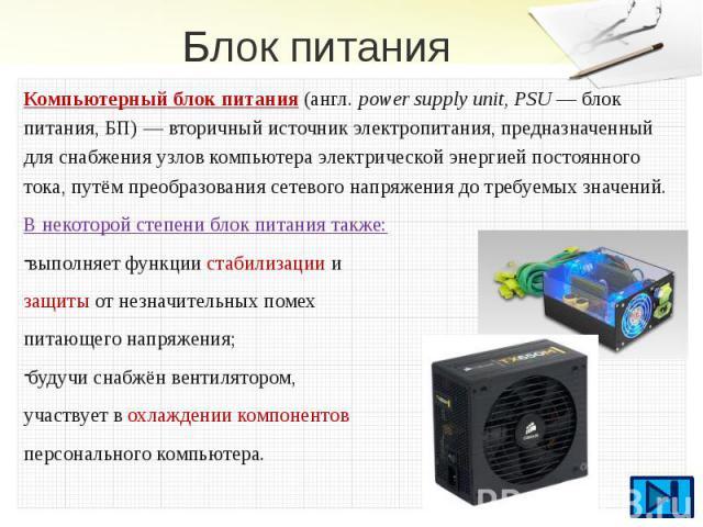 Блок питания Компьютерный блок питания(англ.power supply unit, PSU— блок питания, БП)—вторичный источник электропитания, предназначенный для снабжения узловкомпьютераэлектрической энергиейпостоянного т…