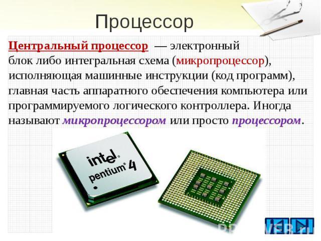 Процессор Центральный процессор—электронный блоклибоинтегральная схема(микропроцессор), исполняющая машинные инструкции(код программ), главная частьаппаратного обеспечениякомпьютераили прог…