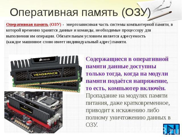 Оперативная память (ОЗУ) Оперативная память (ОЗУ) - энергозависимаячасть системыкомпьютерной памяти, в которой временно хранятся данные и команды, необходимые процессорудля выполнения им операции. Обязательным условием являет…
