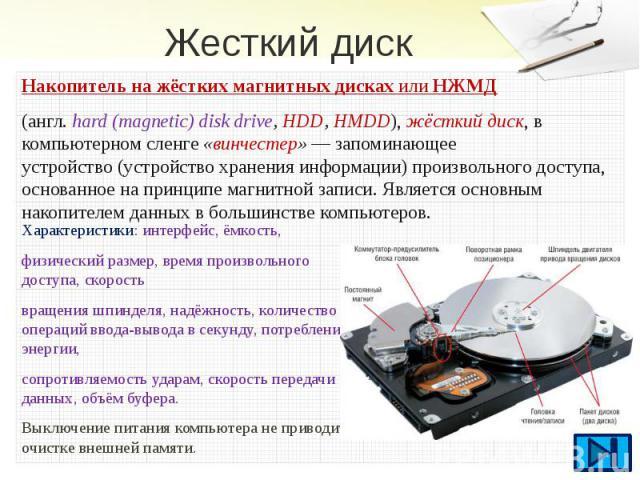 Жесткий диск Накопитель на жёстких магнитных дискахилиНЖМД (англ.hard (magnetic) disk drive, HDD, HMDD),жёсткий диск, в компьютерном сленге«винчестер»—запоминающее устройство(устройство хранения информ…