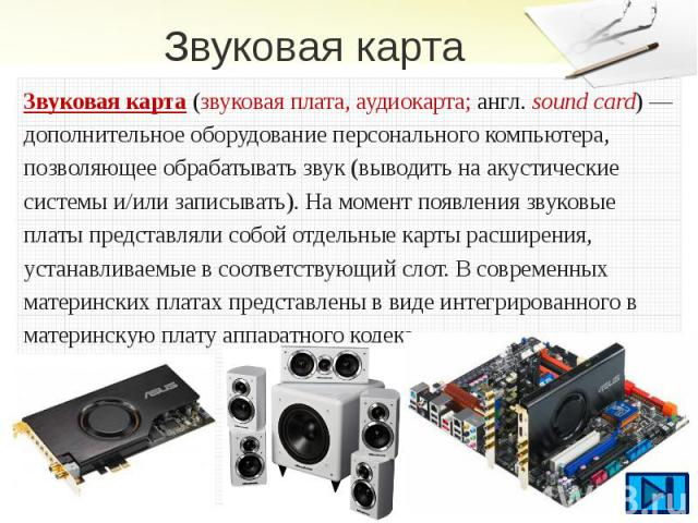Звуковая карта Звуковая карта(звуковая плата, аудиокарта;англ.sound card)— дополнительное оборудованиеперсонального компьютера, позволяющее обрабатыватьзвук(выводить наакустические системыи/или&n…