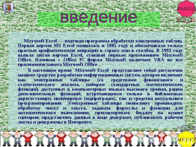 Microsoft Excel — ведущая программа обработки электронных таблиц. Первая версия MS Excel появилась в 1985 году и обеспечивала только простые арифметические операции в строку или в столбец. В 1993 году вышла пятая версия Excel, ставшая первым приложе…