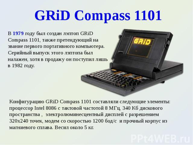 В 1979 году был создан лэптоп GRiD Compass 1101, также претендующий на звание первого портативного компьютера. Серийный выпуск этого лэптопа был налажен, хотя в продажу он поступил лишь в 1982 году. В 1979 году был создан лэптоп GRiD Compass 1101, т…