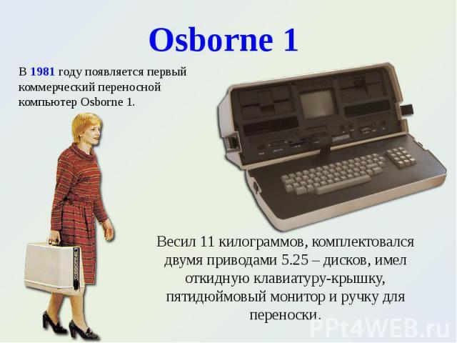 В 1981 году появляется первый коммерческий переносной компьютер Osborne 1. В 1981 году появляется первый коммерческий переносной компьютер Osborne 1.