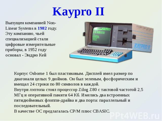 Выпущен компанией Non-Linear Systems в 1982 году. Эту компанию, чьей специализацией стали цифровые измерительные приборы, в 1952 году основал - Эндрю Кей Выпущен компанией Non-Linear Systems в 1982 году. Эту компанию, чьей специализацией стали цифро…