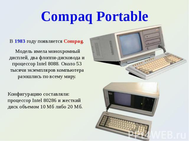В 1983 году появляется Compag. В 1983 году появляется Compag. Модель имела монохромный дисплей, два флоппи-дисковода и процессор Intel 8088. Около 53 тысячи экземпляров компьютера разошлись по всему миру.