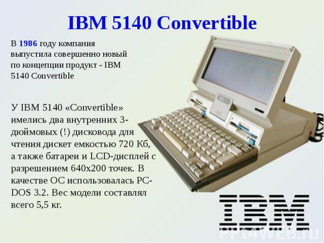 У IBM 5140 «Convertible» имелись два внутренних 3-дюймовых (!) дисковода для чтения дискет емкостью 720 Кб, а также батареи и LCD-дисплей с разрешением 640х200 точек. В качестве ОС использовалась PC-DOS 3.2. Вес модели составлял всего 5,5 кг. У IBM …