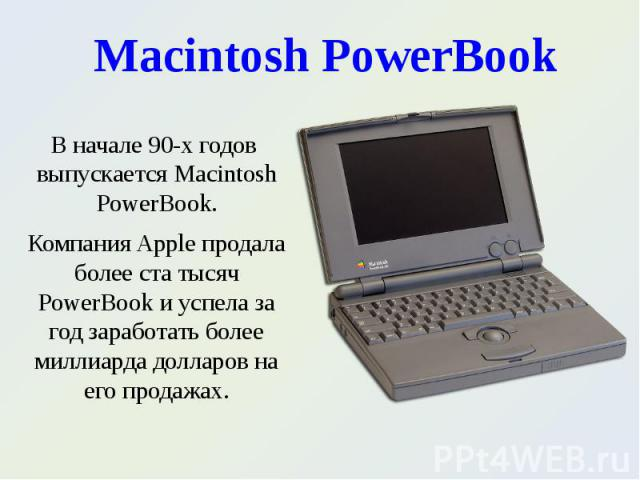 В начале 90-х годов выпускается Macintosh PowerBook. В начале 90-х годов выпускается Macintosh PowerBook. Компания Apple продала более ста тысяч PowerBook и успела за год заработать более миллиарда долларов на его продажах.