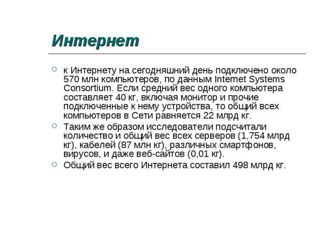 к Интернету на сегодняшний день подключено около 570 млн компьютеров, по данным Internet Systems Consortium. Если средний вес одного компьютера составляет 40 кг, включая монитор и прочие подключенные к нему устройства, то общий всех компьютеров в Се…