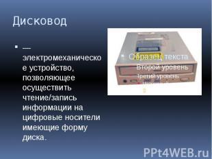 Дисковод — электромеханическое устройство, позволяющее осуществить чтение/запись