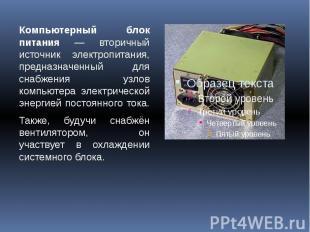 Компьютерный блок питания — вторичный источник электропитания, предназначенный д