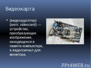 Видеокарта (видеоада птер) (англ. videocard) — устройство, преобразующее изображ