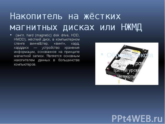 Накопитель на жёстких магнитных дисках или НЖМД (англ. hard (magnetic) disk drive, HDD, HMDD), жёсткий диск, в компьютерном сленге винче стер, «винт», хард, харддиск — устройство хранения информации, основанное на принципе магнитной записи. Является…