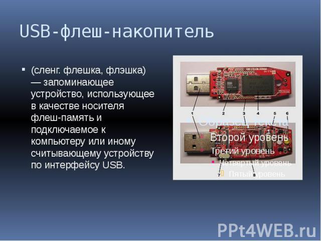 USB-флеш-накопитель (сленг. флешка, флэшка) — запоминающее устройство, использующее в качестве носителя флеш-память и подключаемое к компьютеру или иному считывающему устройству по интерфейсу USB.