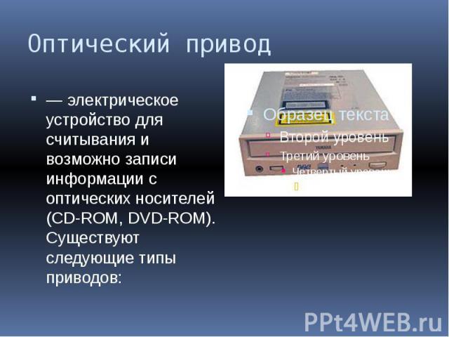Оптический привод — электрическое устройство для считывания и возможно записи информации с оптических носителей (CD-ROM, DVD-ROM). Существуют следующие типы приводов: