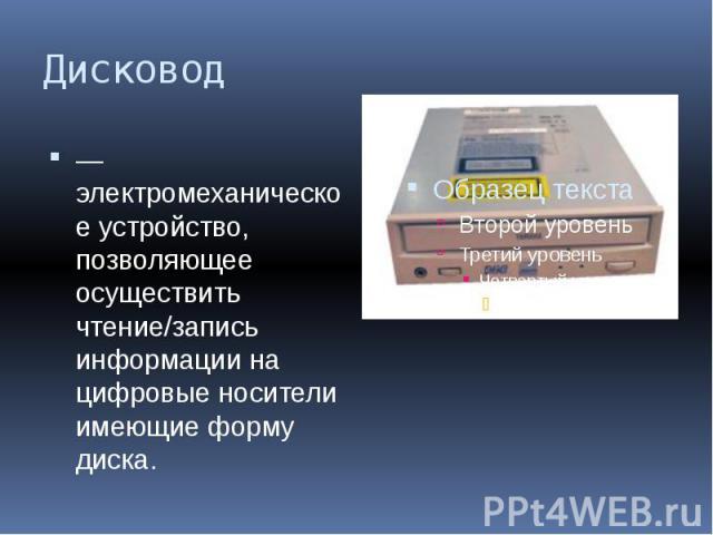 Дисковод — электромеханическое устройство, позволяющее осуществить чтение/запись информации на цифровые носители имеющие форму диска.